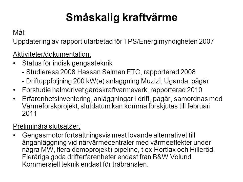 Småskalig kraftvärme Mål: Uppdatering av rapport utarbetad för TPS/Energimyndigheten 2007 Aktiviteter/dokumentation: •Status för indisk gengasteknik - Studieresa 2008 Hassan Salman ETC, rapporterad 2008 - Driftuppföljning 200 kW(e) anläggning Muzizi, Uganda, pågår •Förstudie halmdrivet gårdskraftvärmeverk, rapporterad 2010 •Erfarenhetsinventering, anläggningar i drift, pågår, samordnas med Värmeforskprojekt, slutdatum kan komma förskjutas till februari 2011 Preliminära slutsatser: •Gengasmotor fortsättningsvis mest lovande alternativet till ånganläggning vid närvärmecentraler med värmeeffekter under några MW, flera demoprojekt i pipeline, t ex Hortlax och Hilleröd.