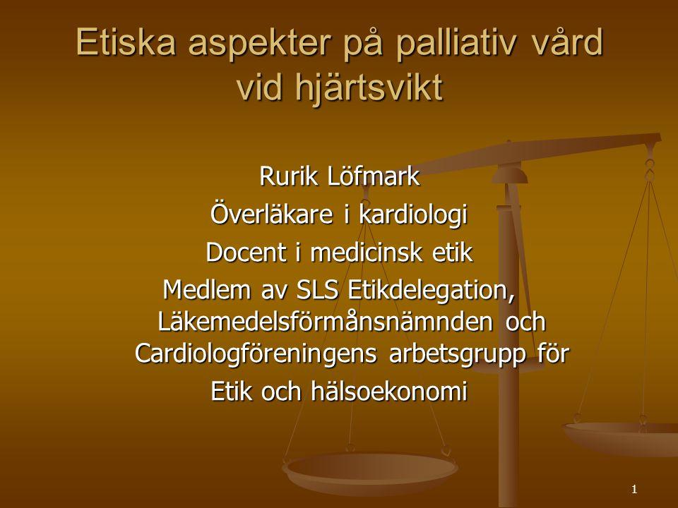 1 Etiska aspekter på palliativ vård vid hjärtsvikt Rurik Löfmark Överläkare i kardiologi Docent i medicinsk etik Medlem av SLS Etikdelegation, Läkemed