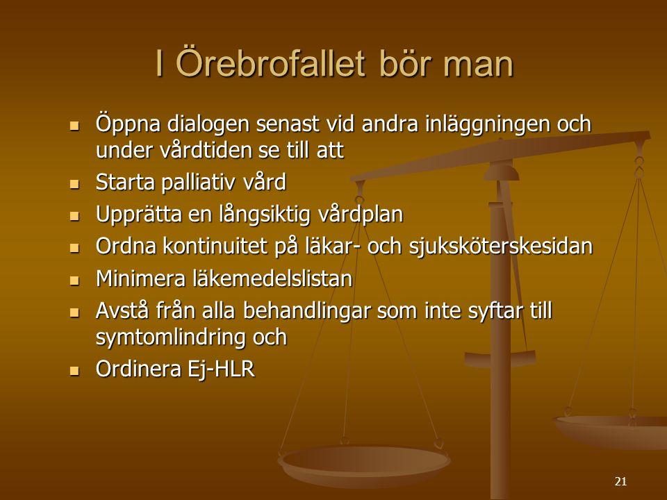 21 I Örebrofallet bör man  Öppna dialogen senast vid andra inläggningen och under vårdtiden se till att  Starta palliativ vård  Upprätta en långsik