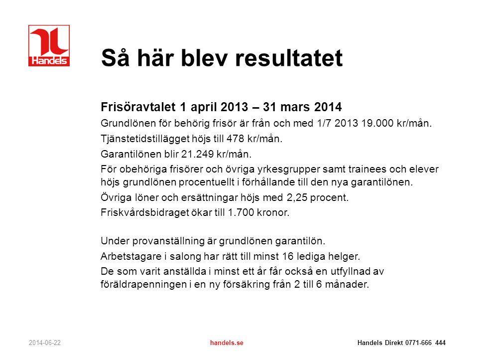 Så här blev resultatet 2014-06-22handels.se Handels Direkt 0771-666 444 Frisöravtalet 1 april 2013 – 31 mars 2014 Grundlönen för behörig frisör är frå