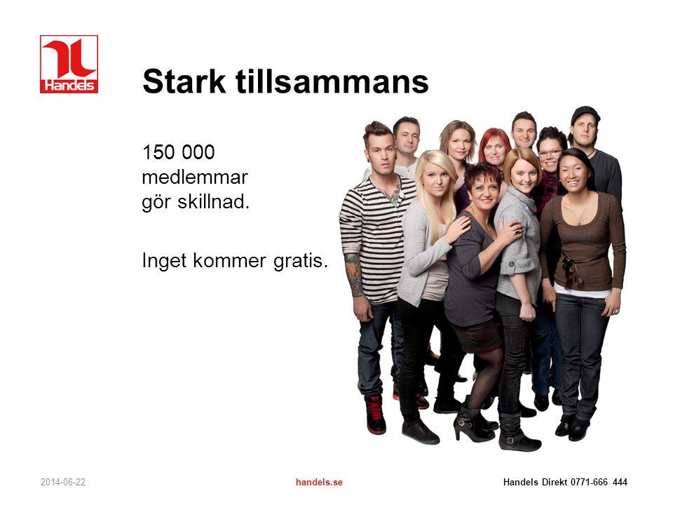 Stark tillsammans 150 000 medlemmar gör skillnad. Inget kommer gratis. 2014-06-22handels.se Handels Direkt 0771-666 444