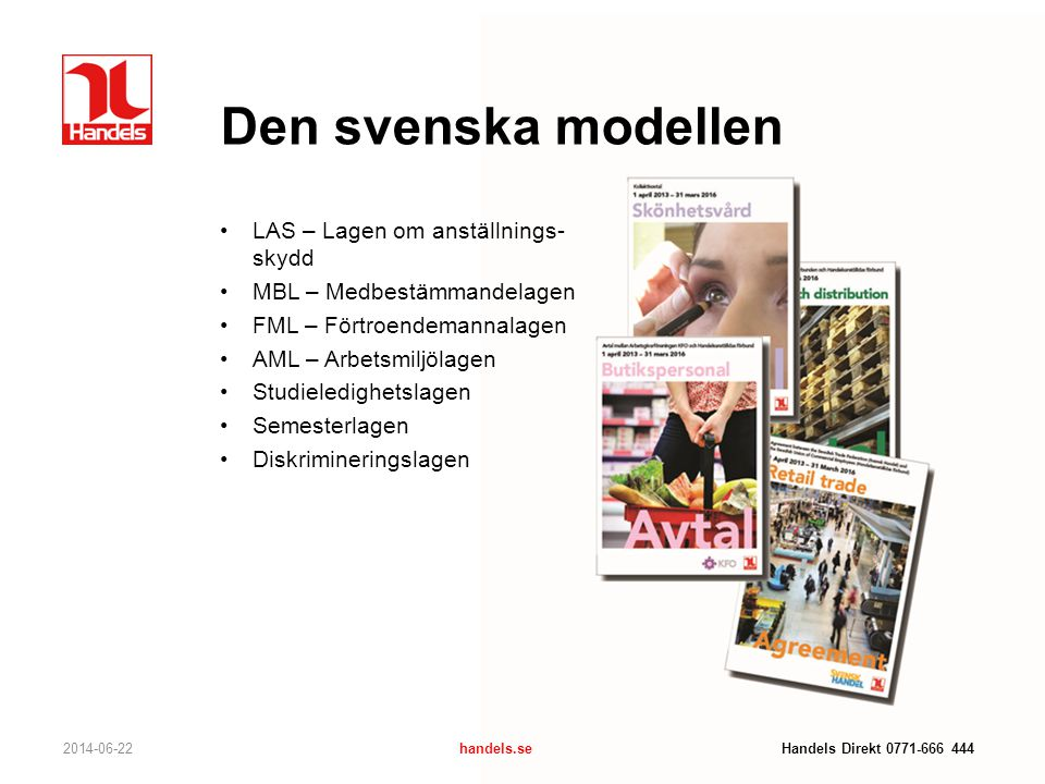 Den svenska modellen 2014-06-22handels.se Handels Direkt 0771-666 444 •LAS – Lagen om anställnings- skydd •MBL – Medbestämmandelagen •FML – Förtroende
