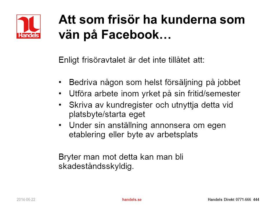 Att som frisör ha kunderna som vän på Facebook… 2014-06-22handels.se Handels Direkt 0771-666 444 Enligt frisöravtalet är det inte tillåtet att: •Bedri