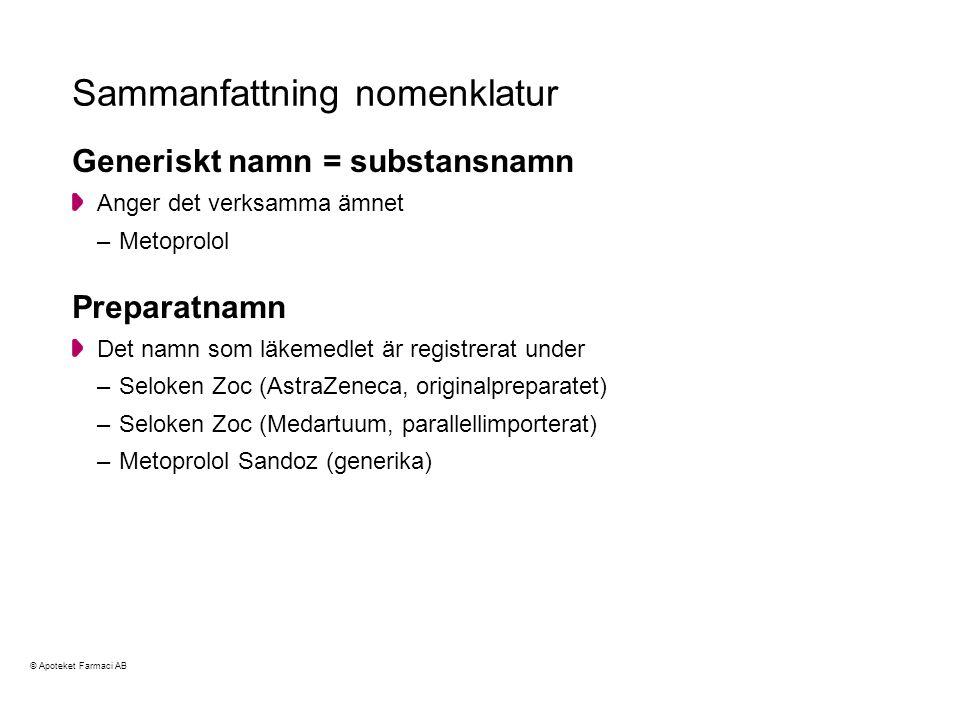 Sammanfattning nomenklatur Generiskt namn = substansnamn Anger det verksamma ämnet –Metoprolol Preparatnamn Det namn som läkemedlet är registrerat under –Seloken Zoc (AstraZeneca, originalpreparatet) –Seloken Zoc (Medartuum, parallellimporterat) –Metoprolol Sandoz (generika) © Apoteket Farmaci AB