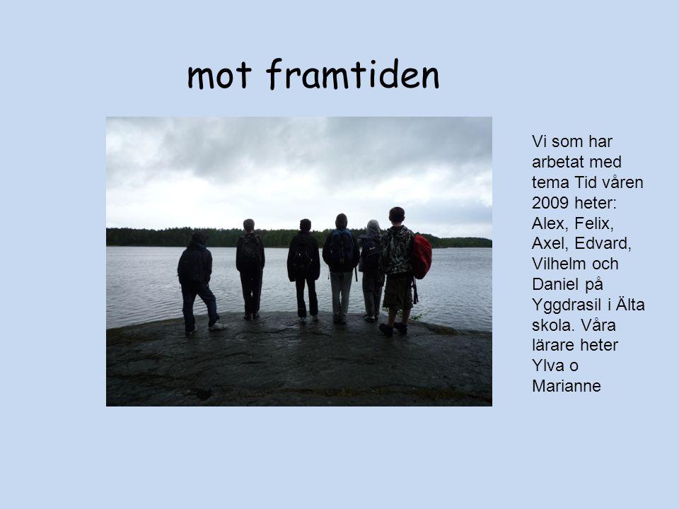 mot framtiden Vi som har arbetat med tema Tid våren 2009 heter: Alex, Felix, Axel, Edvard, Vilhelm och Daniel på Yggdrasil i Älta skola.