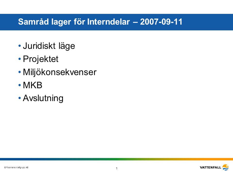 © Forsmarks Kraftgrupp AB 1 Samråd lager för Interndelar – 2007-09-11 •Juridiskt läge •Projektet •Miljökonsekvenser •MKB •Avslutning