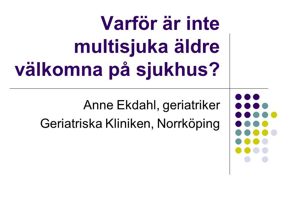 Varför är inte multisjuka äldre välkomna på sjukhus? Anne Ekdahl, geriatriker Geriatriska Kliniken, Norrköping