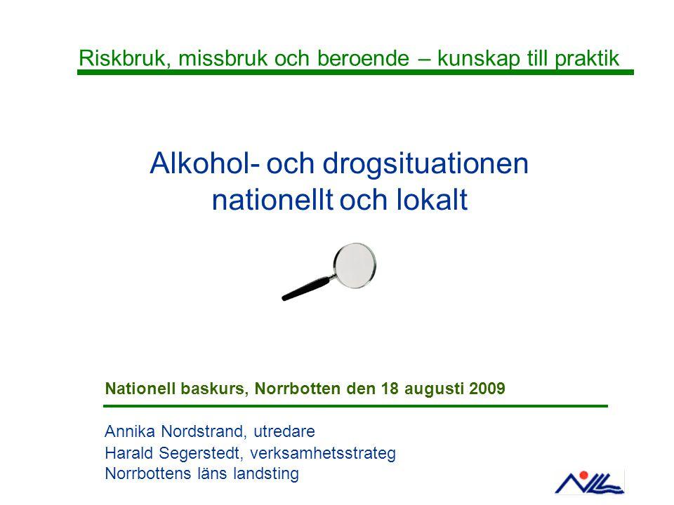 Alkohol- och drogsituationen nationellt och lokalt Annika Nordstrand, utredare Harald Segerstedt, verksamhetsstrateg Norrbottens läns landsting Riskbruk, missbruk och beroende – kunskap till praktik Nationell baskurs, Norrbotten den 18 augusti 2009