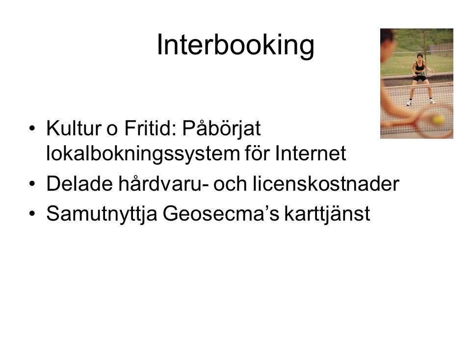 Interbooking •Kultur o Fritid: Påbörjat lokalbokningssystem för Internet •Delade hårdvaru- och licenskostnader •Samutnyttja Geosecma's karttjänst