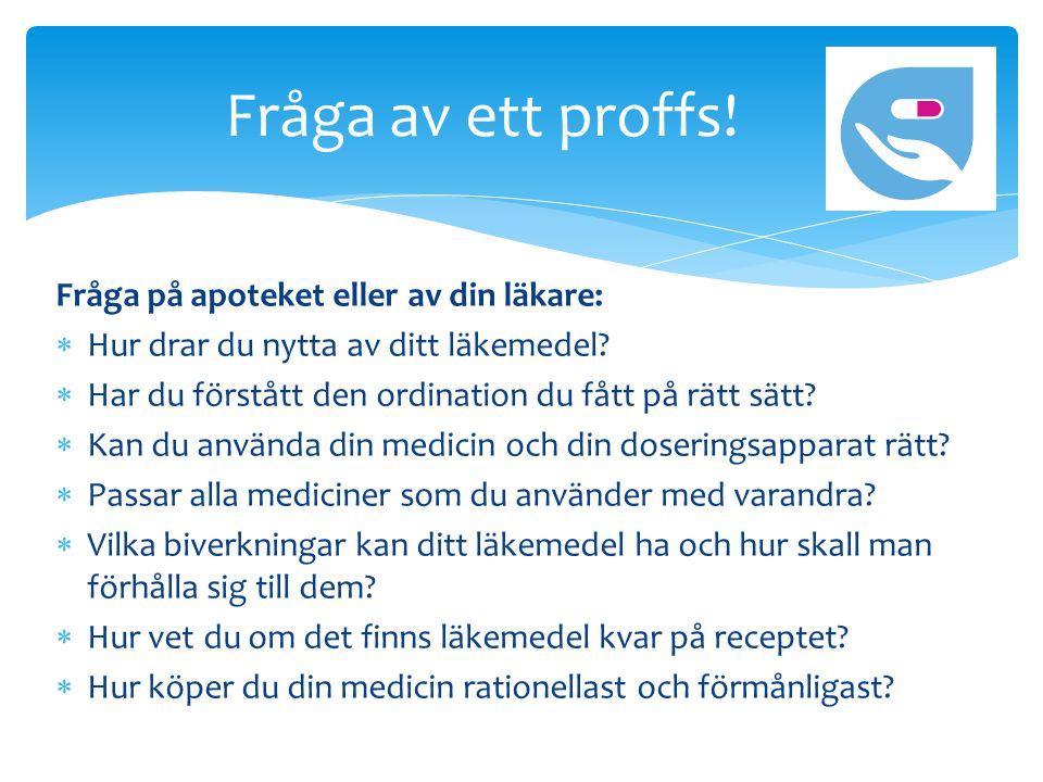 Fråga på apoteket eller av din läkare:  Hur drar du nytta av ditt läkemedel.