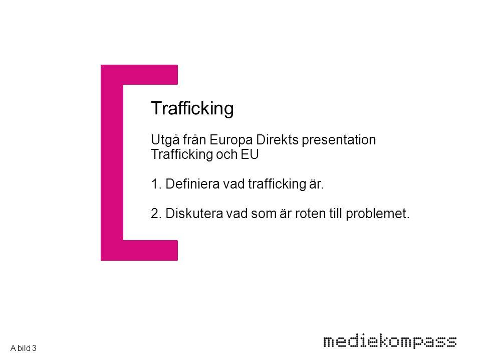 Trafficking Utgå från Europa Direkts presentation Trafficking och EU 1. Definiera vad trafficking är. 2. Diskutera vad som är roten till problemet. A