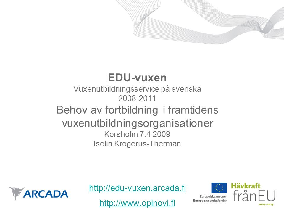 EDU-vuxen Vuxenutbildningsservice på svenska 2008-2011 Behov av fortbildning i framtidens vuxenutbildningsorganisationer Korsholm 7.4 2009 Iselin Krogerus-Therman http://edu-vuxen.arcada.fi http://www.opinovi.fi http://edu-vuxen.arcada.fi http://www.opinovi.fi