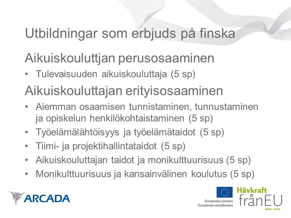 Utbildningar som erbjuds på finska Aikuiskouluttjan perusosaaminen •Tulevaisuuden aikuiskouluttaja (5 sp) Aikuiskouluttajan erityisosaaminen •Aiemman osaamisen tunnistaminen, tunnustaminen ja opiskelun henkilökohtaistaminen (5 sp) •Työelämälähtöisyys ja työelämätaidot (5 sp) •Tiimi- ja projektihallintataidot (5 sp) •Aikuiskouluttajan taidot ja monikulttuurisuus (5 sp) •Monikulttuurisuus ja kansainvälinen koulutus (5 sp)