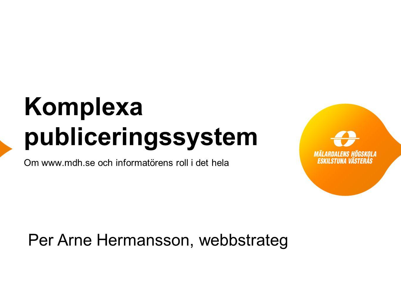 Komplexa publiceringssystem Om www.mdh.se och informatörens roll i det hela Per Arne Hermansson, webbstrateg