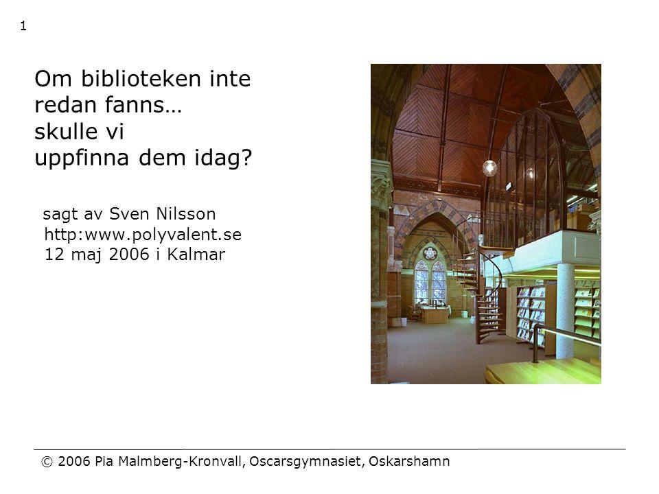 © 2006 Pia Malmberg-Kronvall, Oscarsgymnasiet, Oskarshamn 1 Om biblioteken inte redan fanns… skulle vi uppfinna dem idag? sagt av Sven Nilsson http:ww