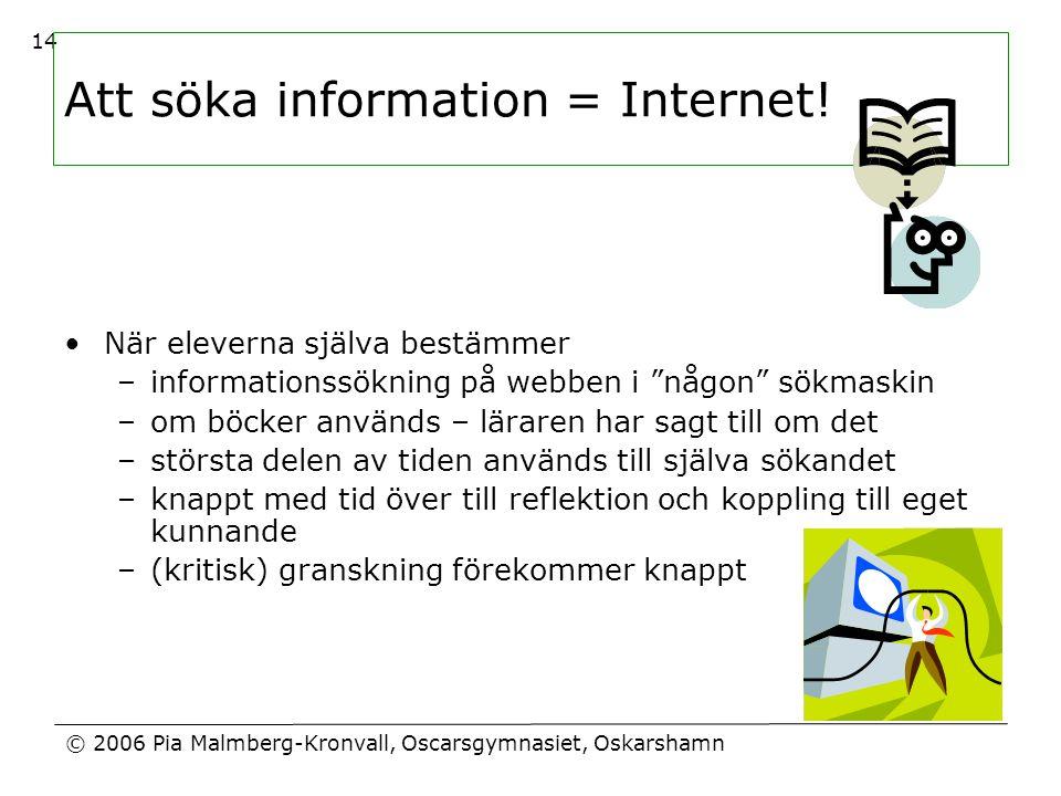 © 2006 Pia Malmberg-Kronvall, Oscarsgymnasiet, Oskarshamn 14 Att söka information = Internet! •När eleverna själva bestämmer –informationssökning på w