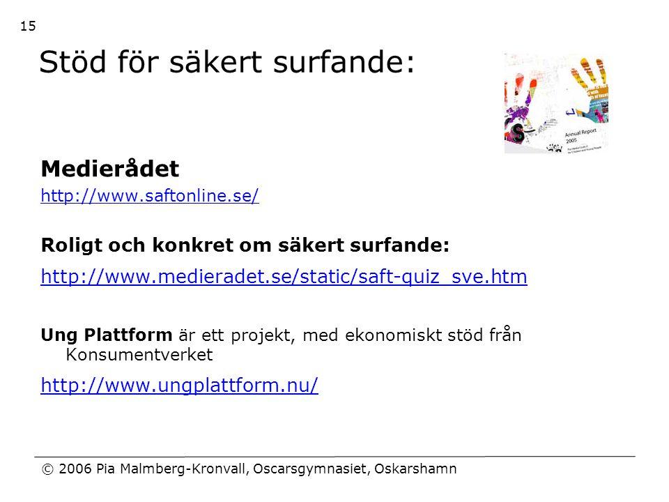 © 2006 Pia Malmberg-Kronvall, Oscarsgymnasiet, Oskarshamn 15 Stöd för säkert surfande: Medierådet http://www.saftonline.se/ Roligt och konkret om säke