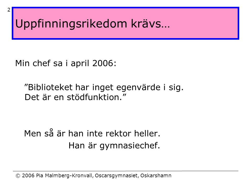 """© 2006 Pia Malmberg-Kronvall, Oscarsgymnasiet, Oskarshamn 2 Uppfinningsrikedom krävs… Min chef sa i april 2006: """"Biblioteket har inget egenvärde i sig"""
