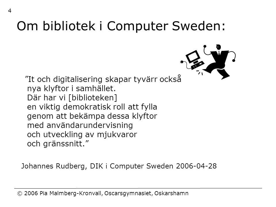 """© 2006 Pia Malmberg-Kronvall, Oscarsgymnasiet, Oskarshamn 4 Om bibliotek i Computer Sweden: """"It och digitalisering skapar tyvärr också nya klyftor i s"""