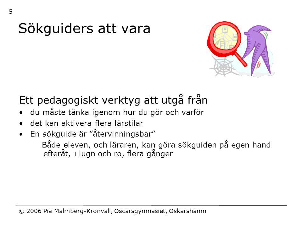 © 2006 Pia Malmberg-Kronvall, Oscarsgymnasiet, Oskarshamn 5 Sökguiders att vara Ett pedagogiskt verktyg att utgå från •du måste tänka igenom hur du gö
