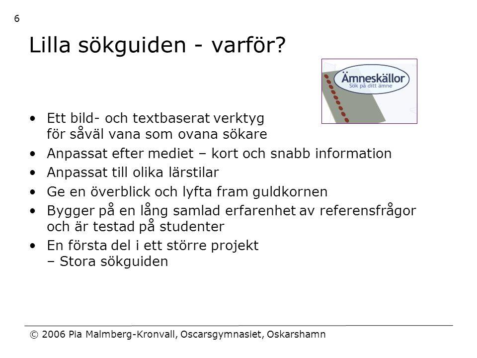 © 2006 Pia Malmberg-Kronvall, Oscarsgymnasiet, Oskarshamn 6 Lilla sökguiden - varför? •Ett bild- och textbaserat verktyg för såväl vana som ovana söka
