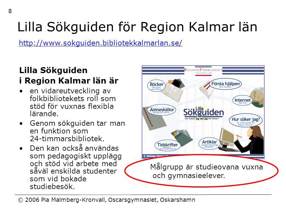 © 2006 Pia Malmberg-Kronvall, Oscarsgymnasiet, Oskarshamn 8 Lilla Sökguiden för Region Kalmar län Lilla Sökguiden i Region Kalmar län är •en vidareutv
