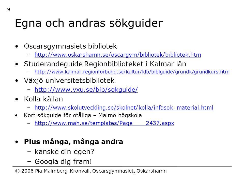 © 2006 Pia Malmberg-Kronvall, Oscarsgymnasiet, Oskarshamn 9 Egna och andras sökguider •Oscarsgymnasiets bibliotek –http://www.oskarshamn.se/oscargym/b