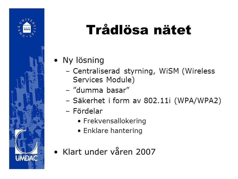 Trådlösa nätet •Ny lösning –Centraliserad styrning, WiSM (Wireless Services Module) – dumma basar –Säkerhet i form av 802.11i (WPA/WPA2) –Fördelar •Frekvensallokering •Enklare hantering •Klart under våren 2007