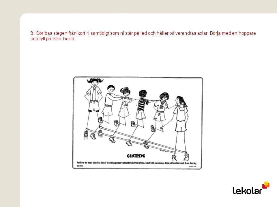 8. Gör bas stegen från kort 1 samtidigt som ni står på led och håller på varandras axlar. Börja med en hoppare och fyll på efter hand.