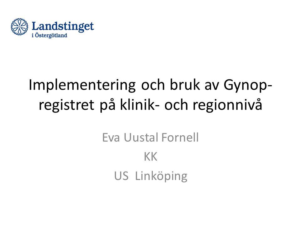 Implementering och bruk av Gynop- registret på klinik- och regionnivå Eva Uustal Fornell KK US Linköping