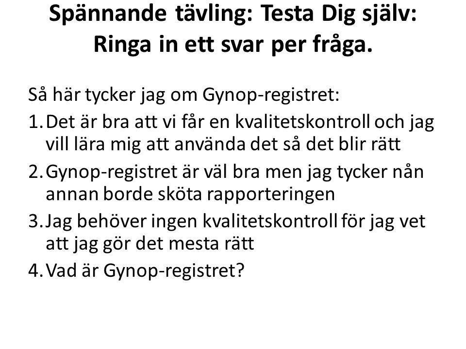 Spännande tävling: Testa Dig själv: Ringa in ett svar per fråga. Så här tycker jag om Gynop-registret: 1.Det är bra att vi får en kvalitetskontroll oc