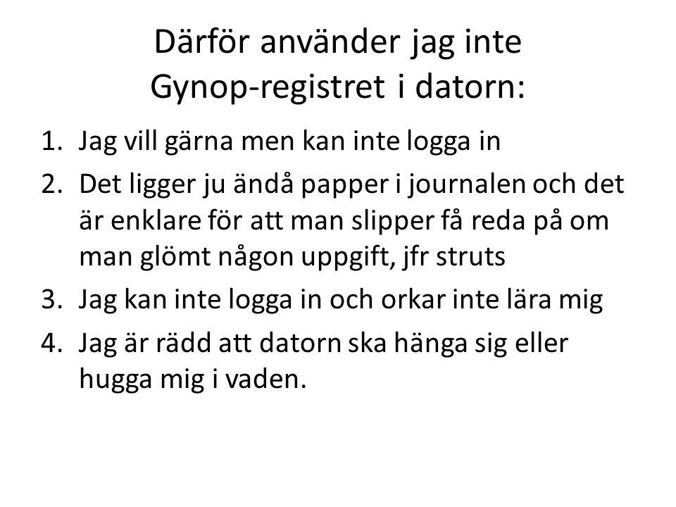 Därför använder jag inte Gynop-registret i datorn: 1.Jag vill gärna men kan inte logga in 2.Det ligger ju ändå papper i journalen och det är enklare f