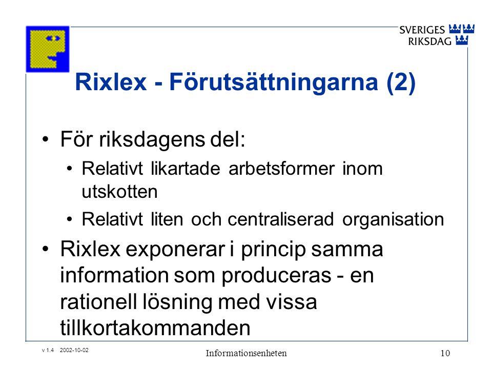 v 1.4 2002-10-02 Informationsenheten10 Rixlex - Förutsättningarna (2) •För riksdagens del: •Relativt likartade arbetsformer inom utskotten •Relativt liten och centraliserad organisation •Rixlex exponerar i princip samma information som produceras - en rationell lösning med vissa tillkortakommanden