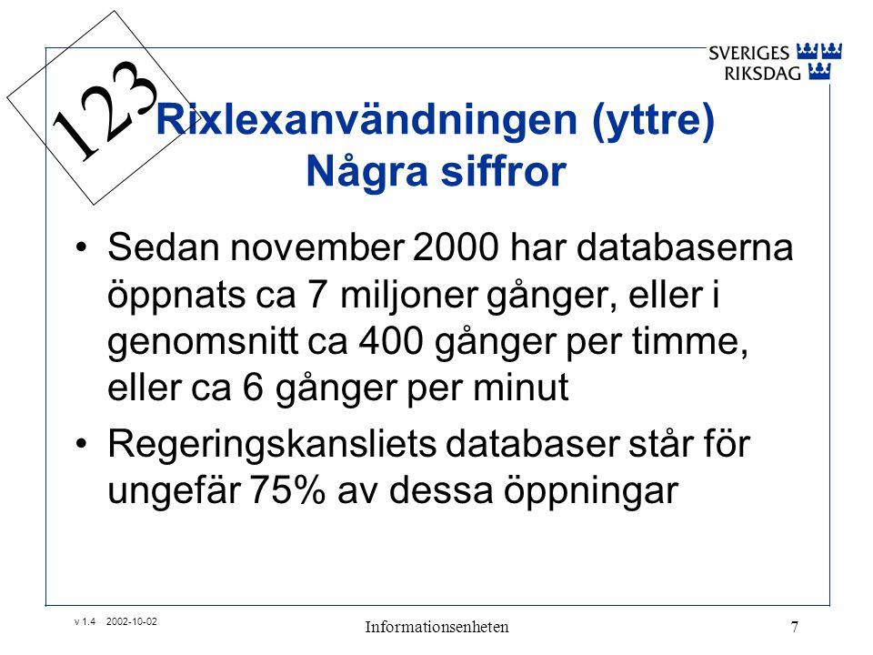v 1.4 2002-10-02 Informationsenheten7 Rixlexanvändningen (yttre) Några siffror •Sedan november 2000 har databaserna öppnats ca 7 miljoner gånger, eller i genomsnitt ca 400 gånger per timme, eller ca 6 gånger per minut •Regeringskansliets databaser står för ungefär 75% av dessa öppningar 123