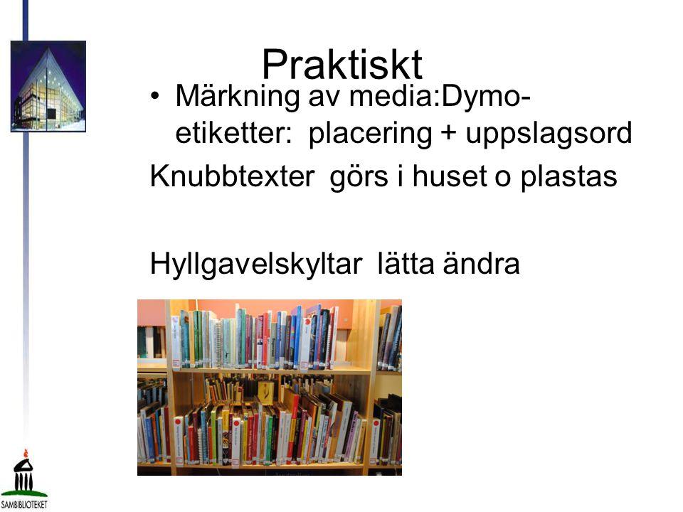 Praktiskt •Märkning av media:Dymo- etiketter: placering + uppslagsord Knubbtexter görs i huset o plastas Hyllgavelskyltar lätta ändra