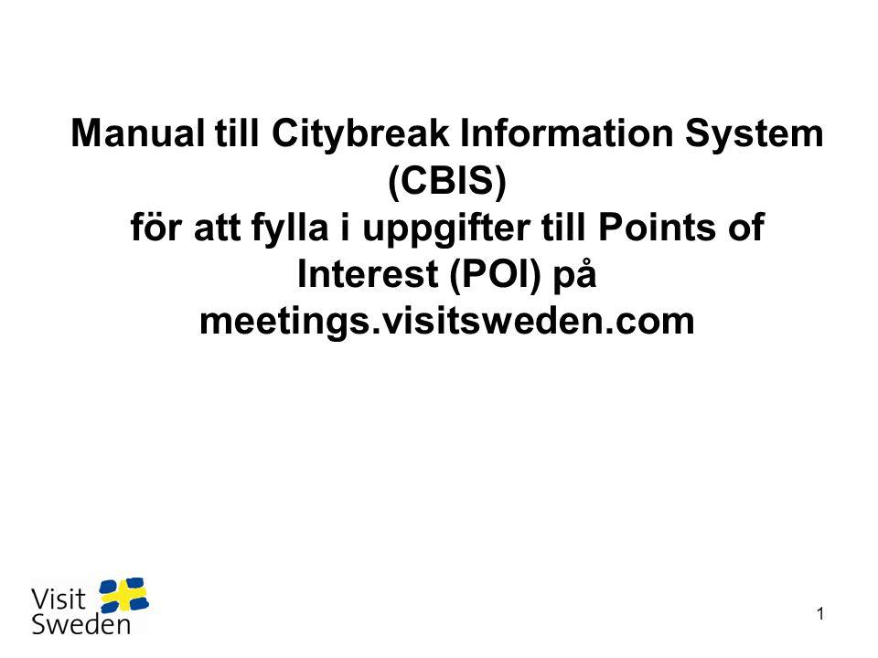 Här kan ni se exempel på hur en publicerad POI ser ut: http://meetings.visitsweden.com/UI/ Pages/QuickLinks.aspx?id=625&eps language=en&poiid=66531 http://meetings.visitsweden.com/UI/ Pages/QuickLinks.aspx?id=625&eps language=en&poiid=66531 •Du kommer att få ett mail med inloggningsuppgifter till CBIS •Logga in på http://info.citybreak.comhttp://info.citybreak.com •Fyll i användarnamn och lösenord som du fått i mailet •Här ska du fylla i 1-4 mallar beroende på vilka produkter du har (aktivitet, restaurant, hotell, konferens)