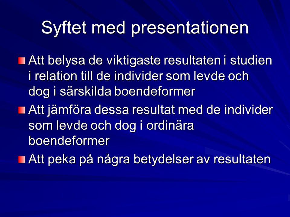 Syftet med presentationen Att belysa de viktigaste resultaten i studien i relation till de individer som levde och dog i särskilda boendeformer Att jä