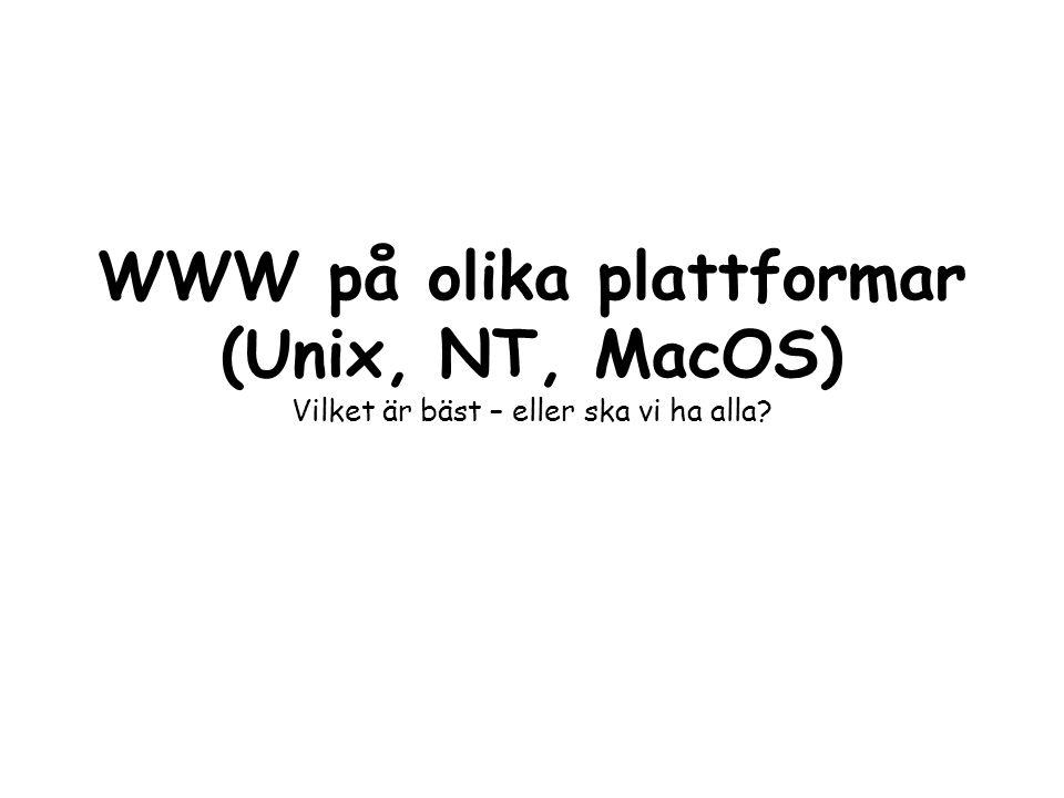 WWW på olika plattformar (Unix, NT, MacOS) Vilket är bäst – eller ska vi ha alla