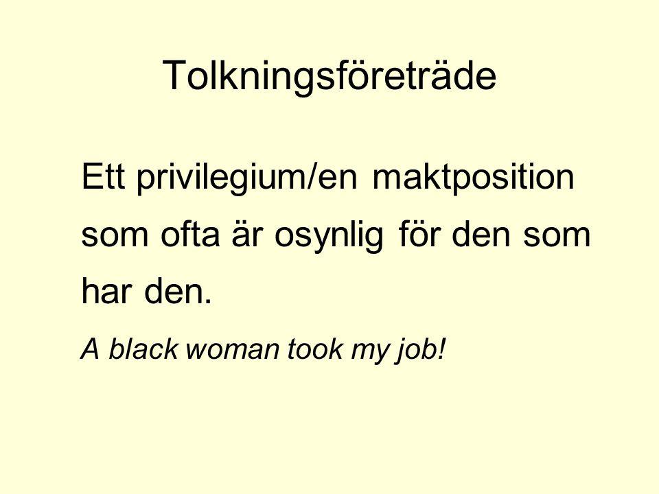 Tolkningsföreträde Ett privilegium/en maktposition som ofta är osynlig för den som har den. A black woman took my job!