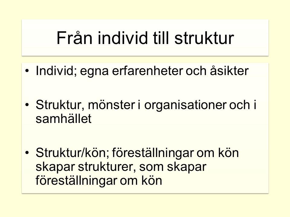 Från individ till struktur •Individ; egna erfarenheter och åsikter •Struktur, mönster i organisationer och i samhället •Struktur/kön; föreställningar