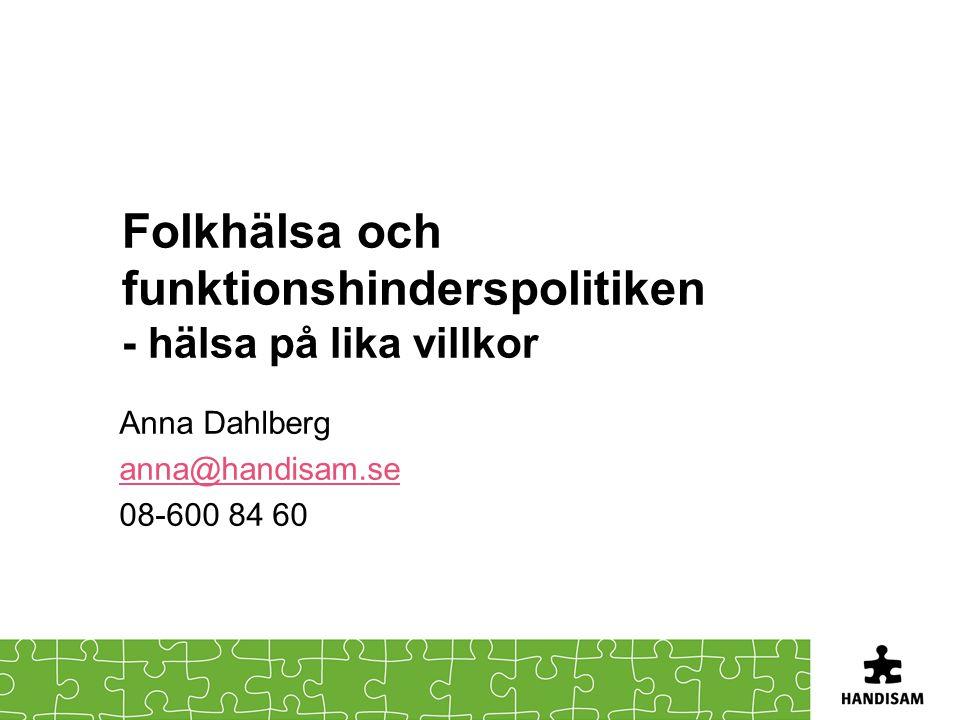 Folkhälsa och funktionshinderspolitiken - hälsa på lika villkor Anna Dahlberg anna@handisam.se 08-600 84 60
