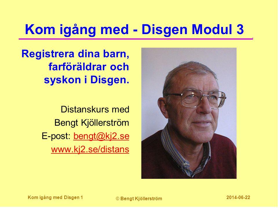Kom igång med - Disgen Modul 3 Registrera dina barn, farföräldrar och syskon i Disgen. Distanskurs med Bengt Kjöllerström E-post: bengt@kj2.sebengt@kj