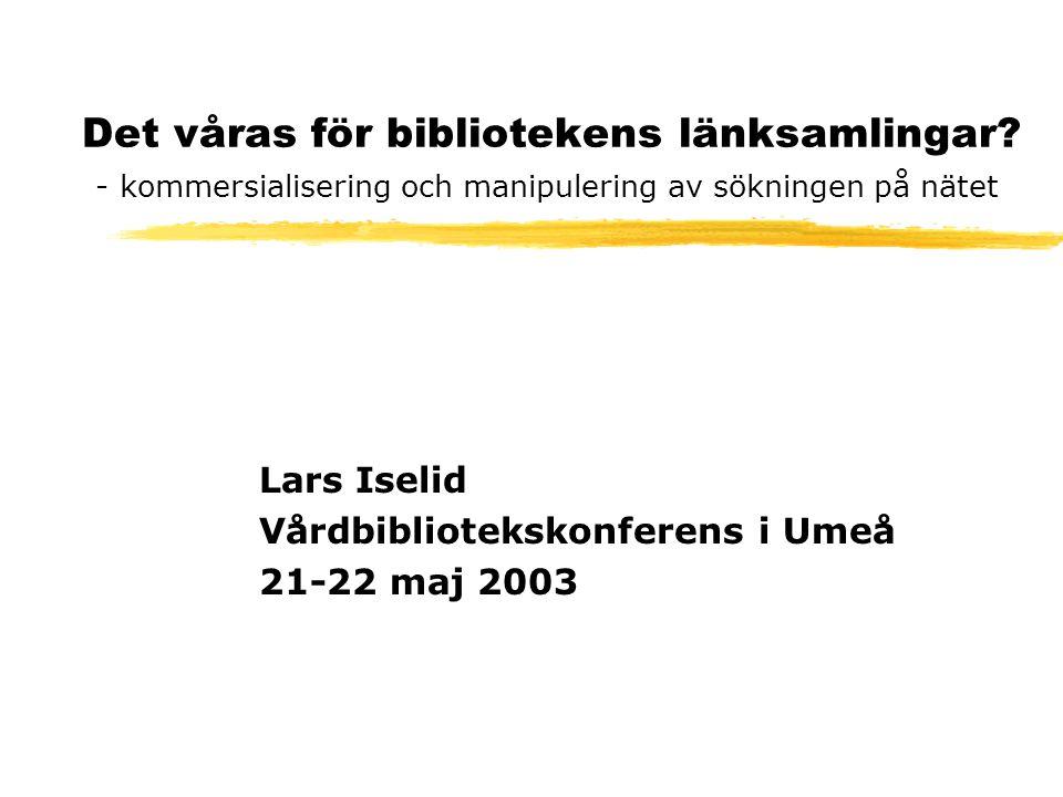 Det våras för bibliotekens länksamlingar? - kommersialisering och manipulering av sökningen på nätet Lars Iselid Vårdbibliotekskonferens i Umeå 21-22