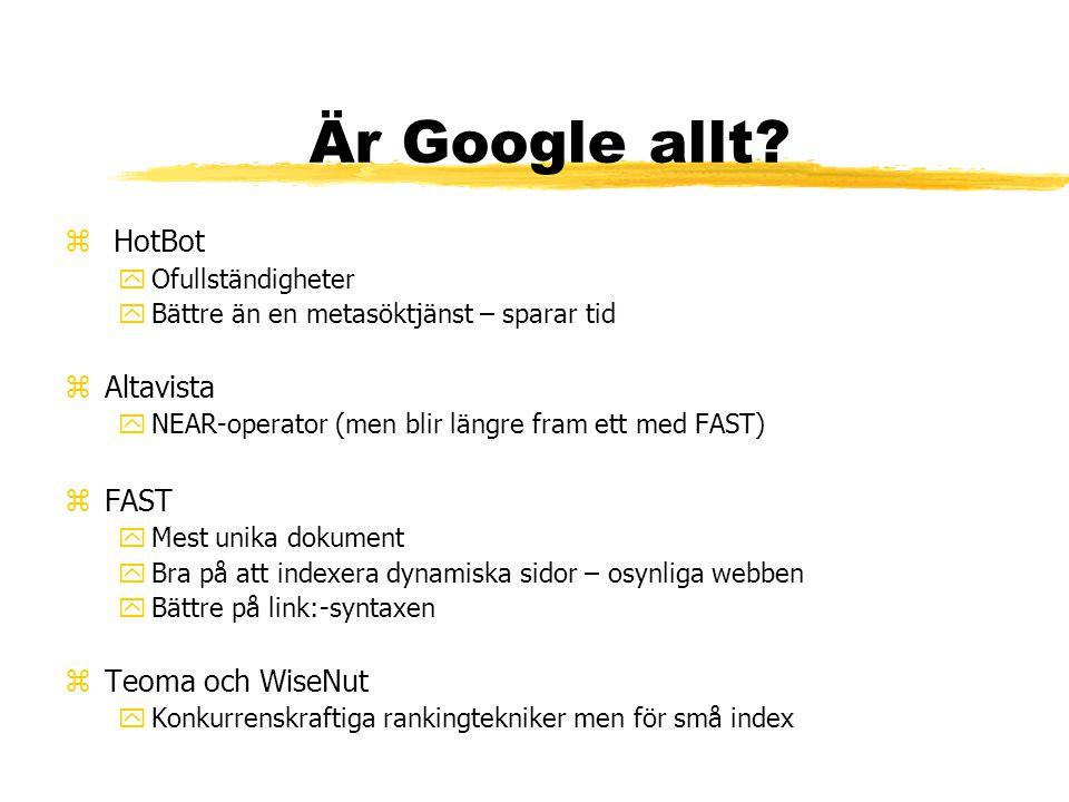 Är Google allt? z HotBot yOfullständigheter yBättre än en metasöktjänst – sparar tid zAltavista yNEAR-operator (men blir längre fram ett med FAST) zFA