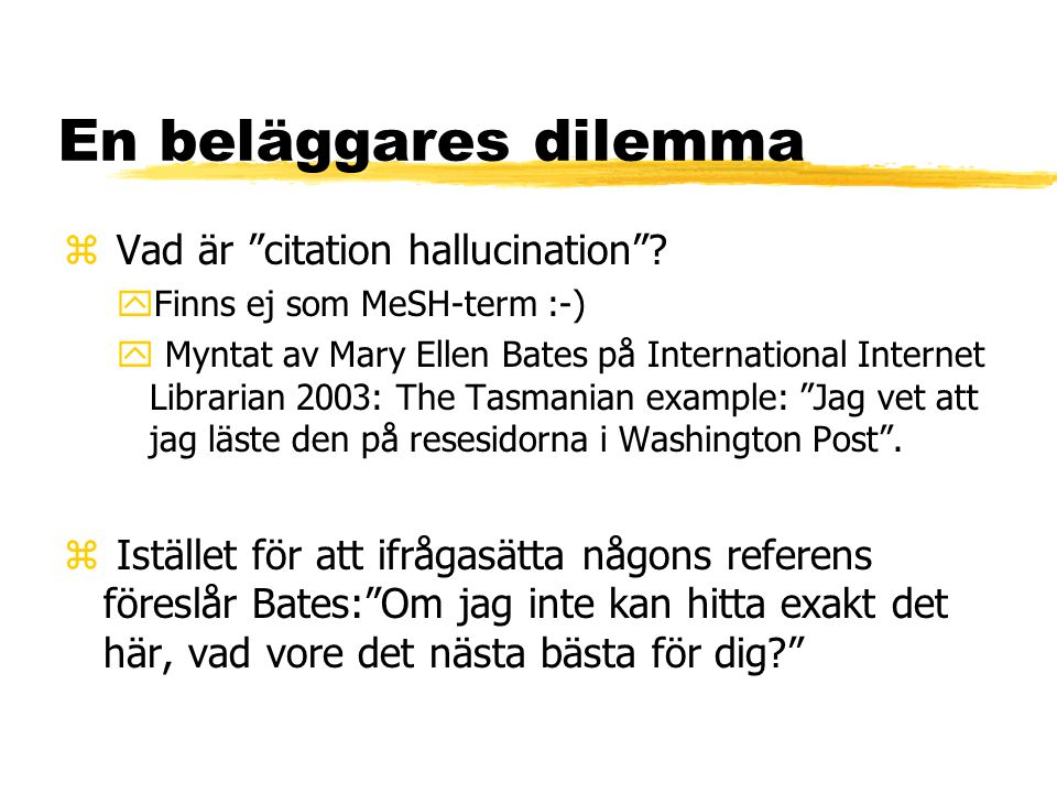 """En beläggares dilemma z Vad är """"citation hallucination""""? yFinns ej som MeSH-term :-) y Myntat av Mary Ellen Bates på International Internet Librarian"""