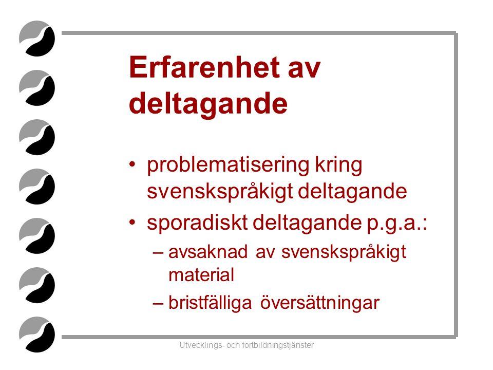 Utvecklings- och fortbildningstjänster Erfarenhet av deltagande •problematisering kring svenskspråkigt deltagande •sporadiskt deltagande p.g.a.: –avsaknad av svenskspråkigt material –bristfälliga översättningar