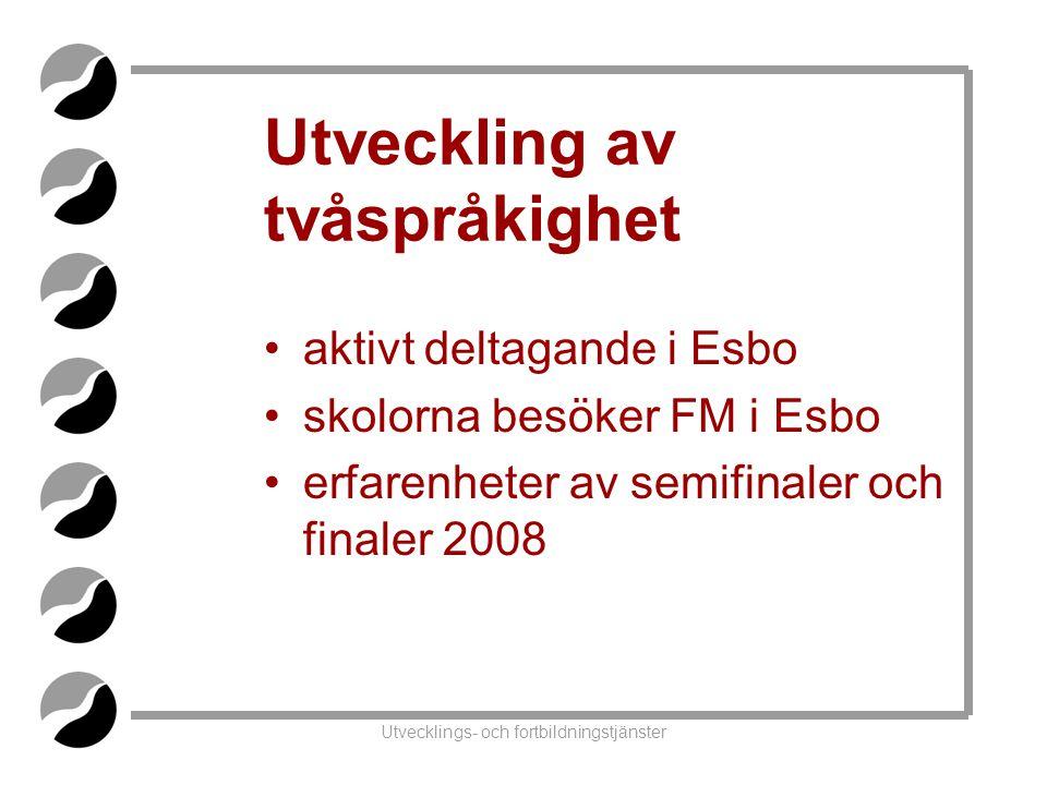 Utvecklings- och fortbildningstjänster Utveckling av tvåspråkighet •aktivt deltagande i Esbo •skolorna besöker FM i Esbo •erfarenheter av semifinaler och finaler 2008