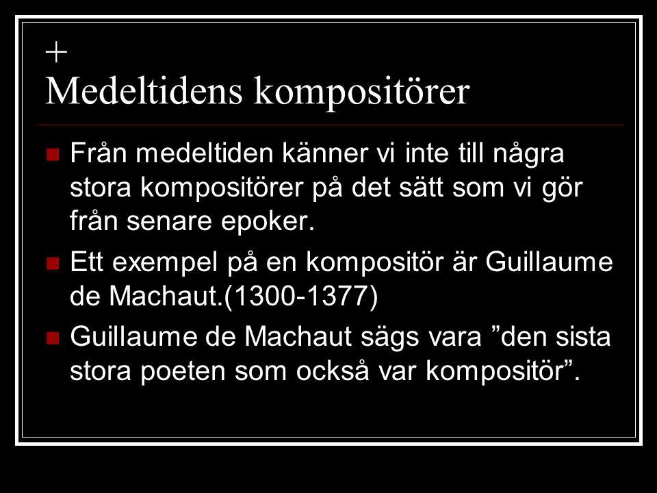 + Medeltidens kompositörer  Från medeltiden känner vi inte till några stora kompositörer på det sätt som vi gör från senare epoker.  Ett exempel på