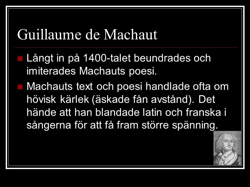Guillaume de Machaut  Långt in på 1400-talet beundrades och imiterades Machauts poesi.  Machauts text och poesi handlade ofta om hövisk kärlek (äska