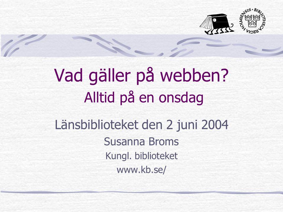 Vad gäller på webben? Alltid på en onsdag Länsbiblioteket den 2 juni 2004 Susanna Broms Kungl. biblioteket www.kb.se/